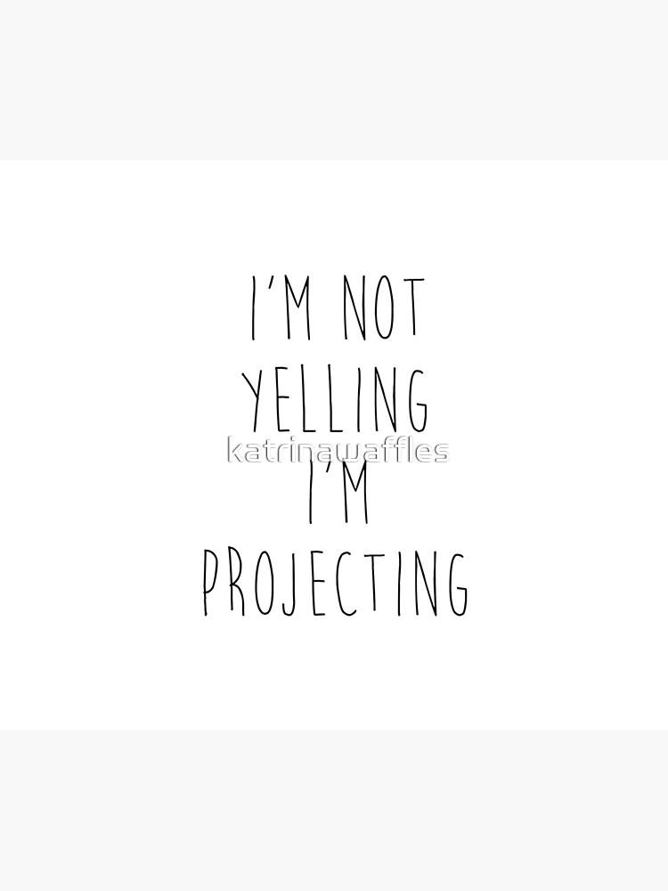 im not yelling im projecting by katrinawaffles
