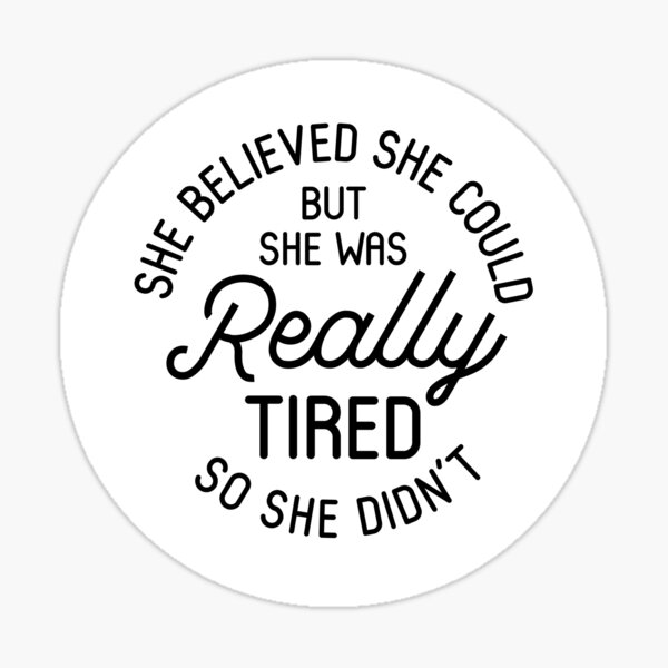 She Believed She Could But She Was Really Tired So She Didn't Sticker