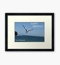 Happy Birthday - Sorry I'm Behind... Framed Print