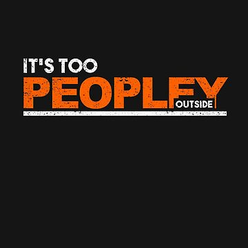 Funny It's Too Peopley Outside T-Shirt Gift Idea For Introvert People by FabbyTees