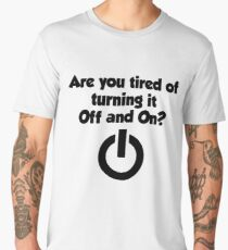 Are you tired of turning it on and off? Men's Premium T-Shirt