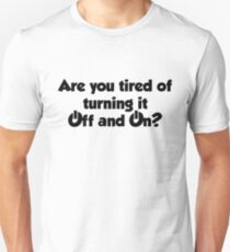Are you tired of turning it on and off? Unisex T-Shirt
