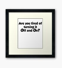 Are you tired of turning it on and off? Framed Print