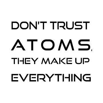Don't trust atoms, they make up everything. by krice