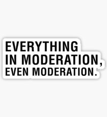Everything in moderation, even moderation. Sticker