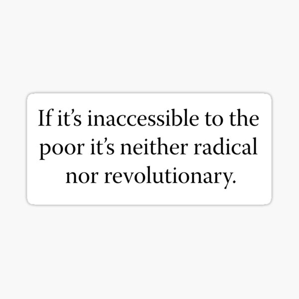 If it's inaccessible to the poor it's neither radical nor revolutionary. Sticker