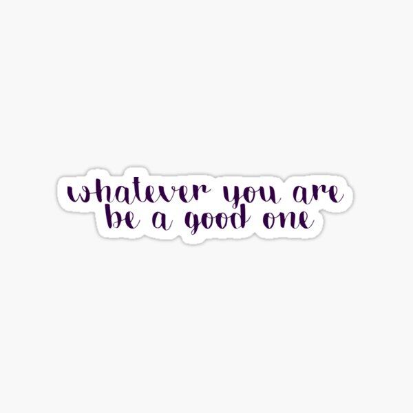 Whatever You Are Be a Good One Sticker