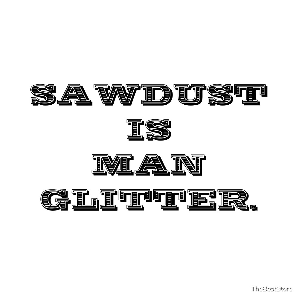 Sawdust Is Man Glitter by TheBestStore