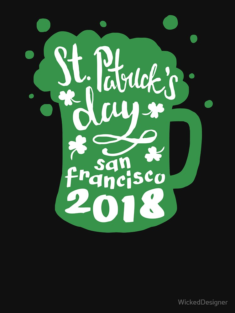 St. Patrick's Day San Francisco 2018 Funny Irish Apparel Shirts & Gifts  by WickedDesigner