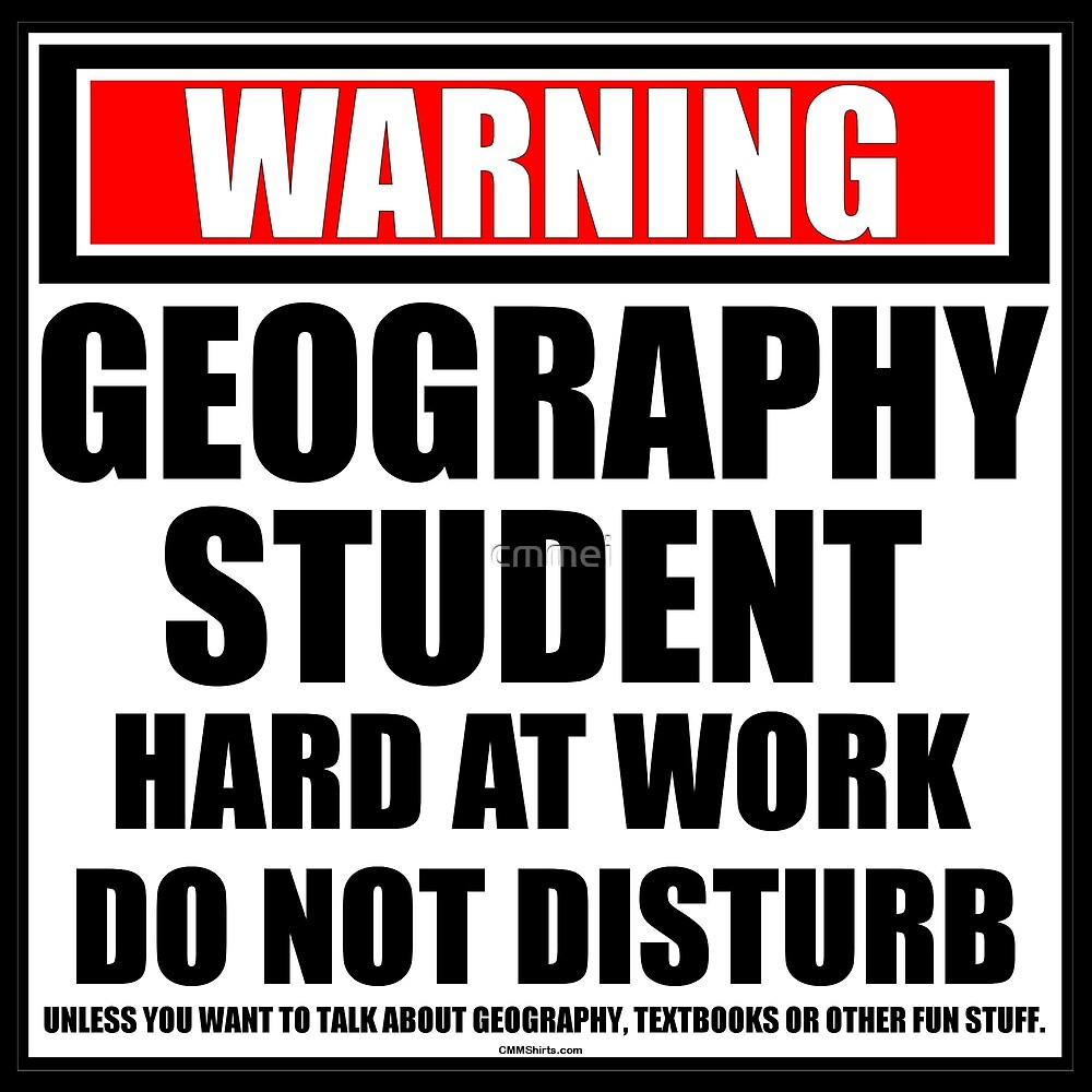 Warning Geography Student Hard At Work Do Not Disturb by cmmei