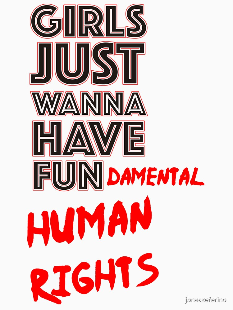 Girls Just Wanna Have FUN.. Damental Human Rights by jonaszeferino