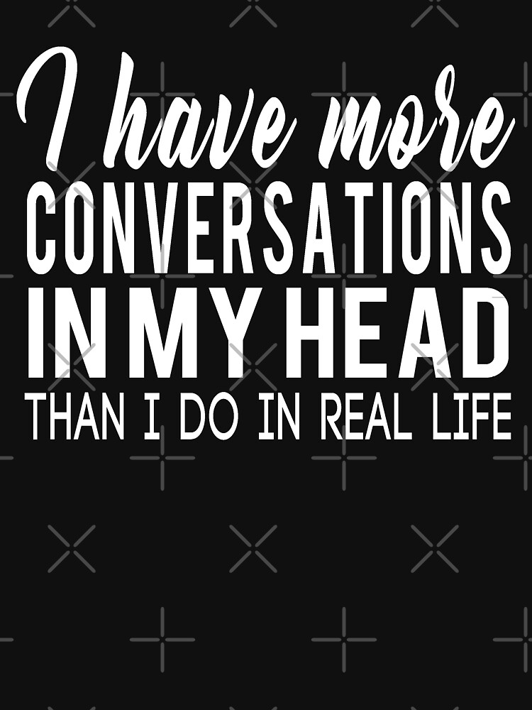 I HAVE MORE CONVERSATIONS IN MY HEAD THAN I DO IN REAL LIFE by drakouv