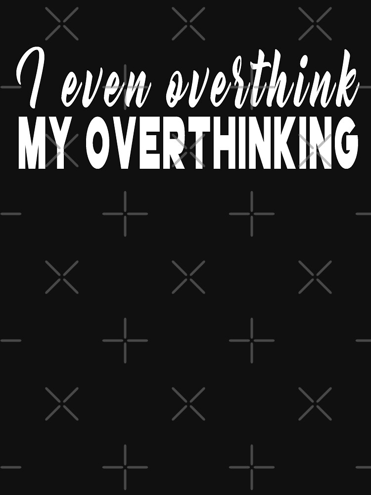 I EVEN OVERTHINK MY OVERTHINKING by drakouv