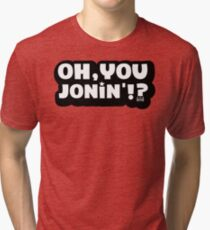 Oh You Jonin' (native) Tri-blend T-Shirt