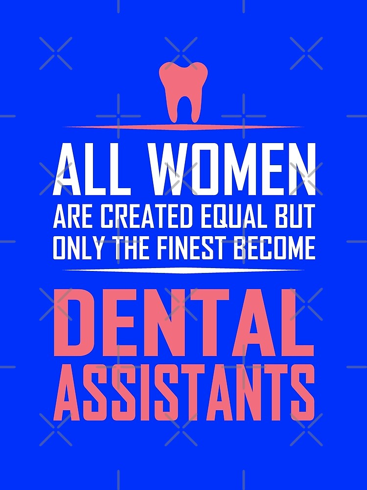 All Women Are Created Equal But Only The Finest Become Dental Assistants. by flipper42