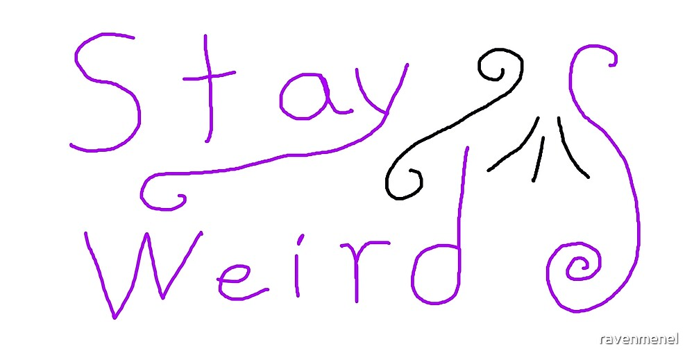 Stay Weird  by ravenmenel