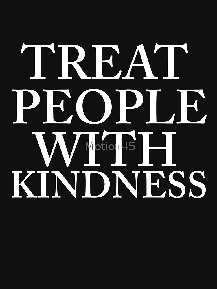 TREAT PEOPLE WITH KINDNESS  by Motion45
