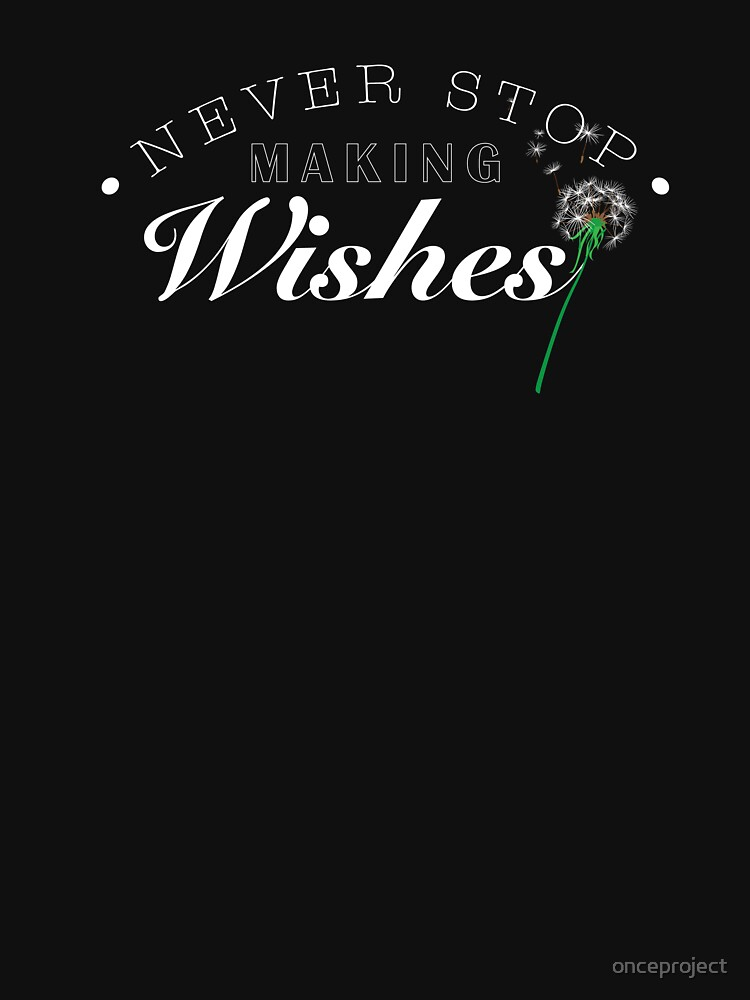 Never Stop Making Wishes by onceproject