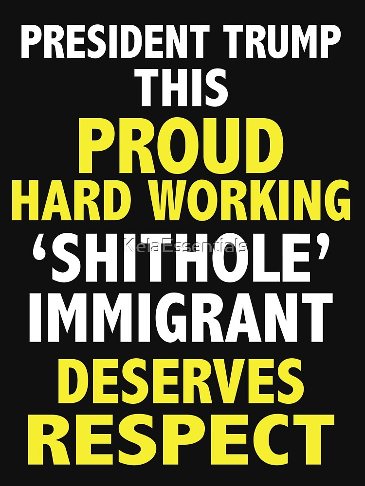President Donald Trump Calls Proud Hardworking Immigrants Shithole T-Shirt by KelaEssentials