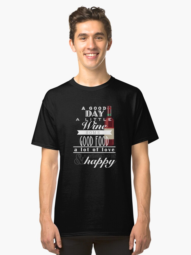 A Good Day A Little Wine Some Good Food A Lot Of Love Classic T-Shirt Front