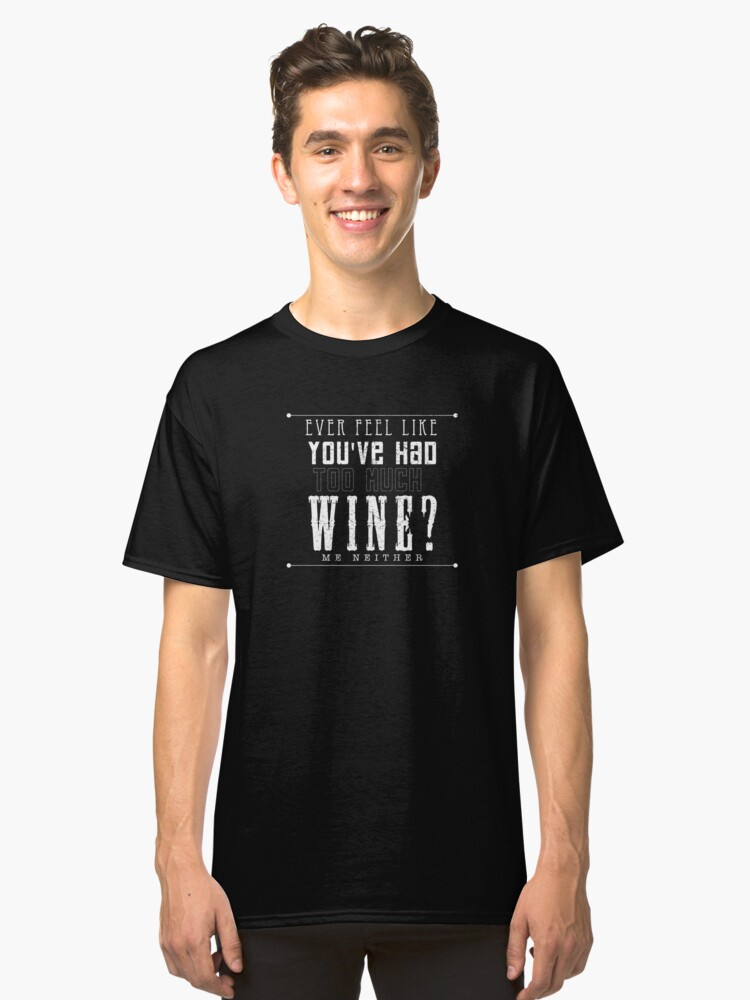 Ever Feel Like You've Had Too Much Wine? Me Neither Classic T-Shirt Front