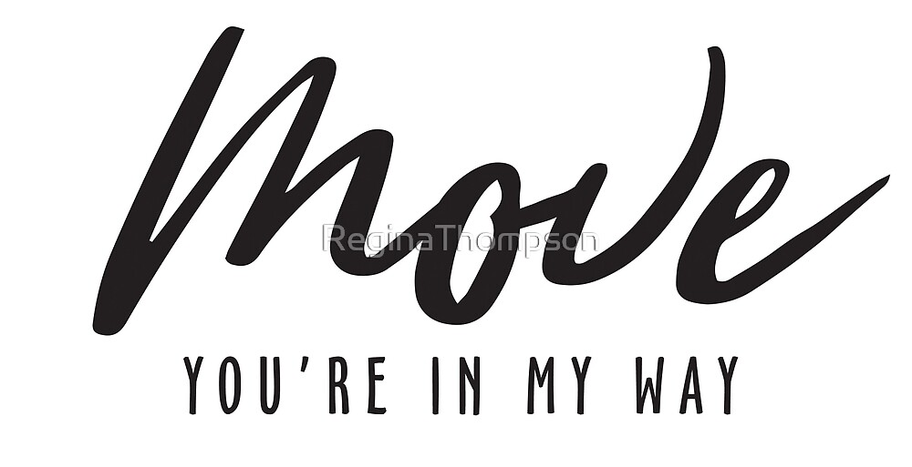 Move, You're In My Way by ReginaThompson