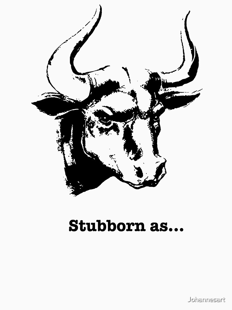 Stubborn As A Bull Funny Gift t shirt by Johannesart