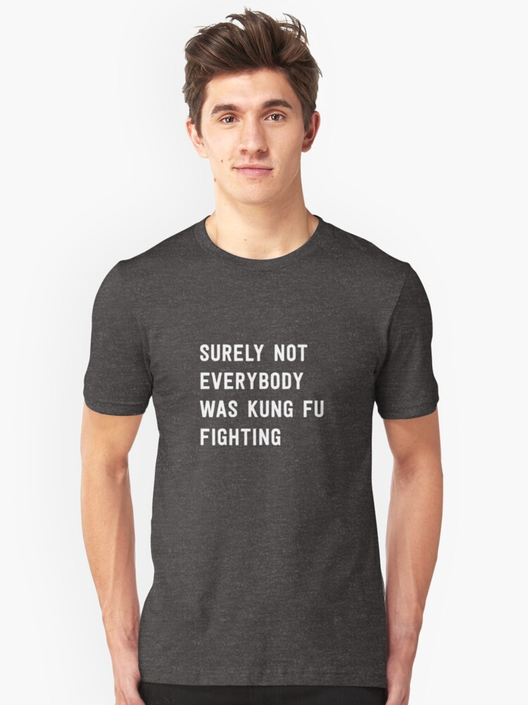 Surely Not Everybody Was Kung Fu Fighting... Unisex T-Shirt Front