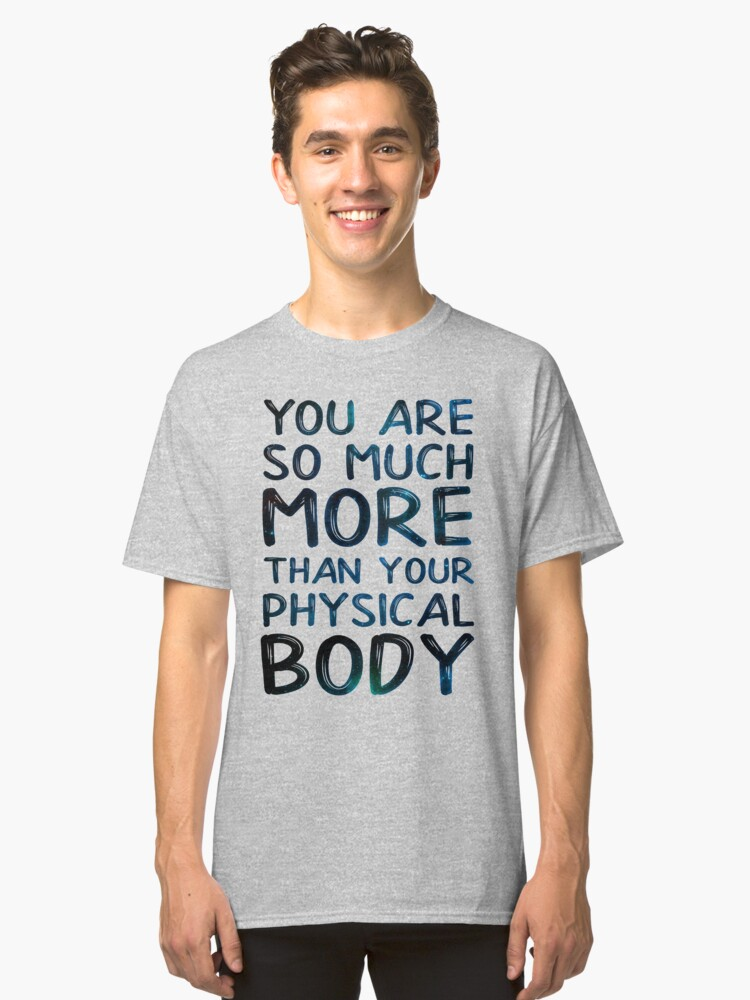 You are so much more than your physical body Classic T-Shirt Front