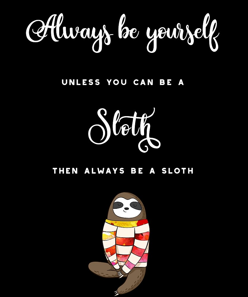 Always Be Yourself Unless You Can Be A Sloth. Then Always Be A Sloth. by STYLESYNDIKAT