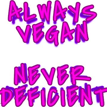 ALWAYS VEGAN NEVER DEFICIENT by vegan-vortex