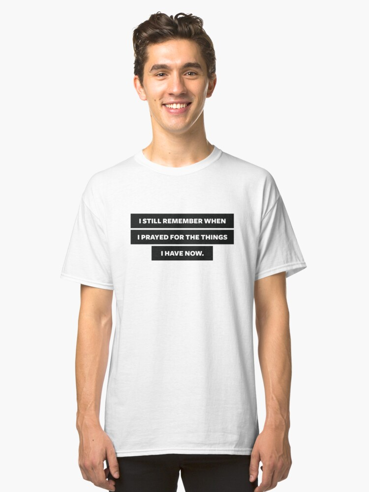 Prayed for what you have now Classic T-Shirt Front