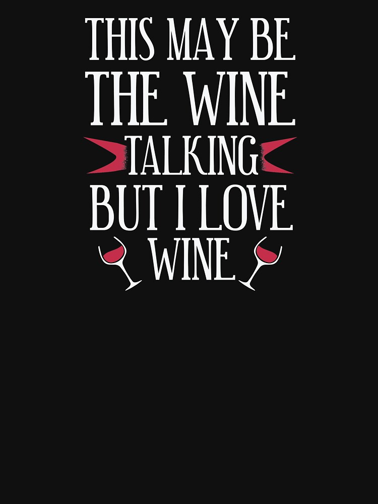This May Be The Wine Talking But I Love Wine  by BUBLTEES