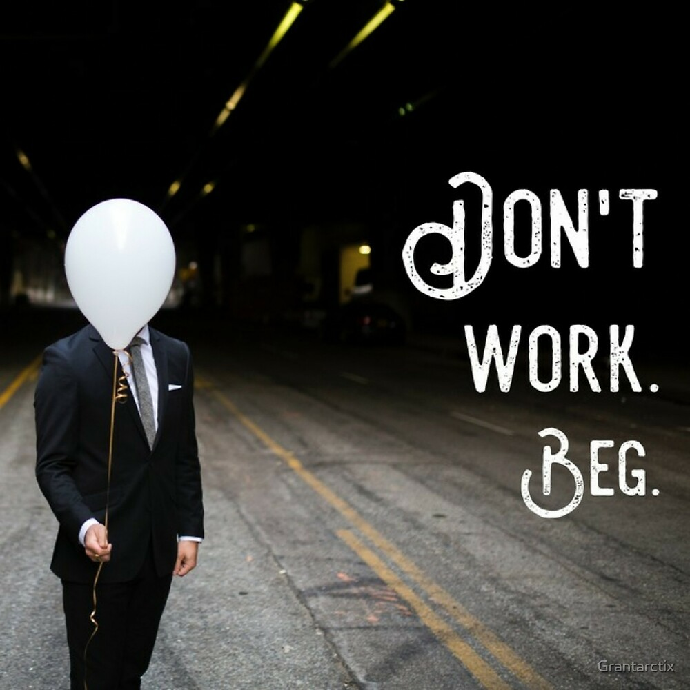 Don't work. beg by Grantarctix