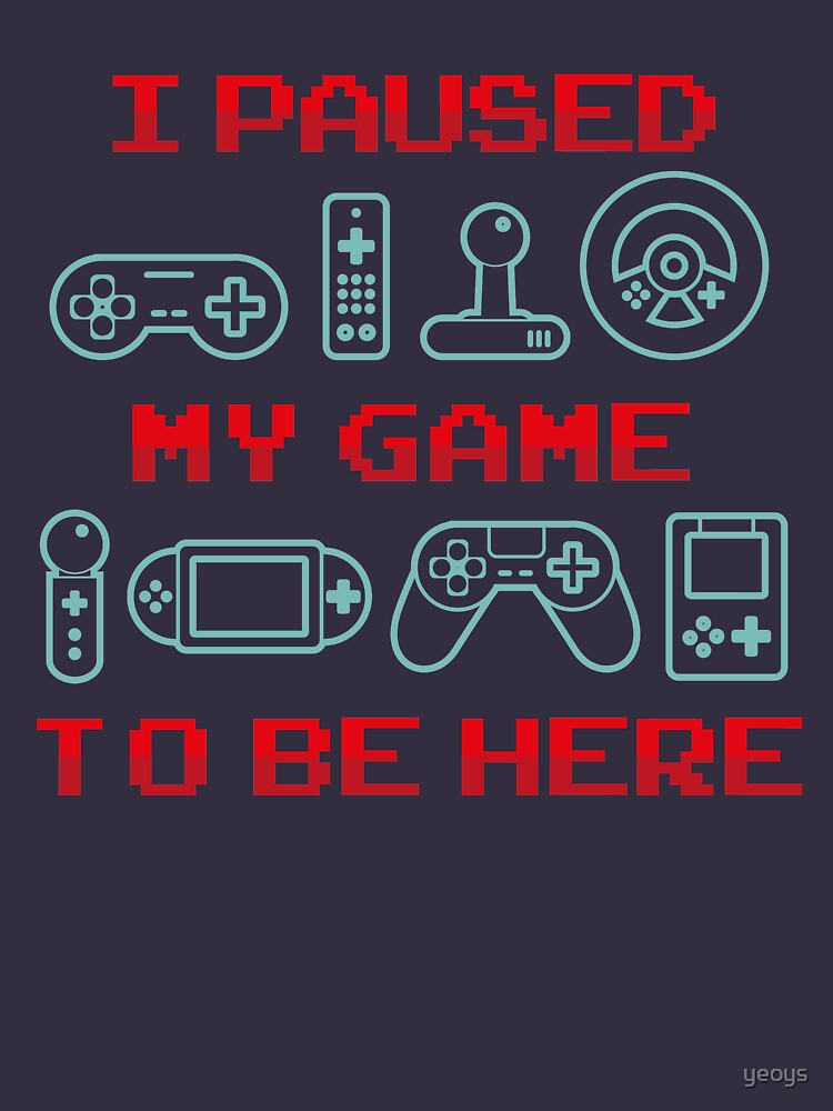 I Paused My Game To Be Here - Funny Gaming Quote Gift by yeoys