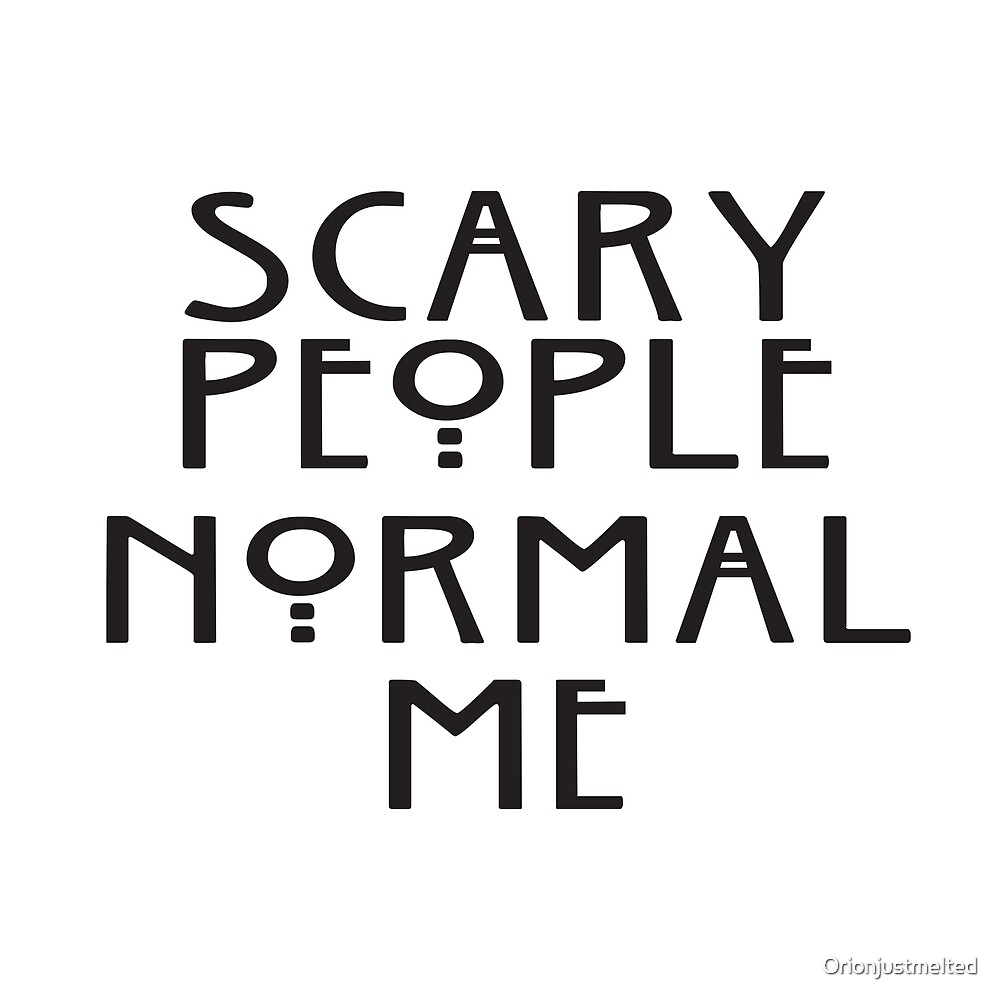 Scary People Normal Me by Orionjustmelted