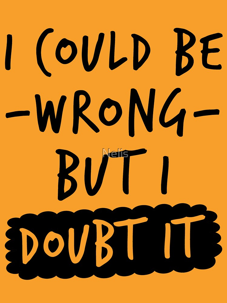 I Could Be Wrong But I Doubt It Shirt Know It All by Nelis