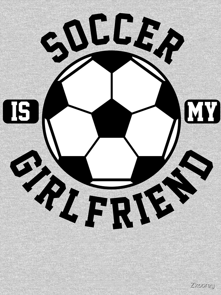 Soccer is my Girlfriend Love Soccer Player Shirt Soccer Heart Soccer is Life Gifts for Him by Zkoorey