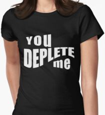 You Deplete Me Sassy Sarcastic Relationship Women's Fitted T-Shirt
