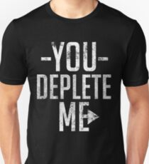 You Deplete Me Sassy Sarcastic Relationship Unisex T-Shirt