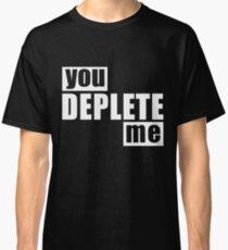 You Deplete Me Sassy Sarcastic Relationship Classic T-Shirt