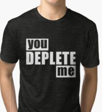 You Deplete Me Sassy Sarcastic Relationship Tri-blend T-Shirt