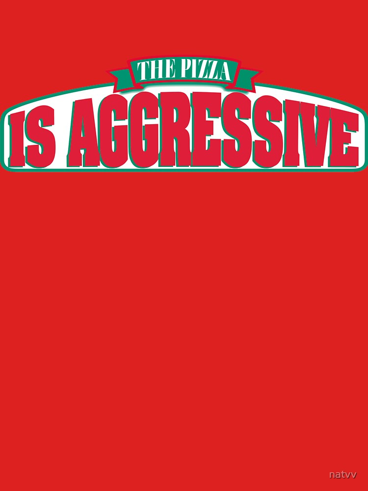 the pizza is aggressive by natvv