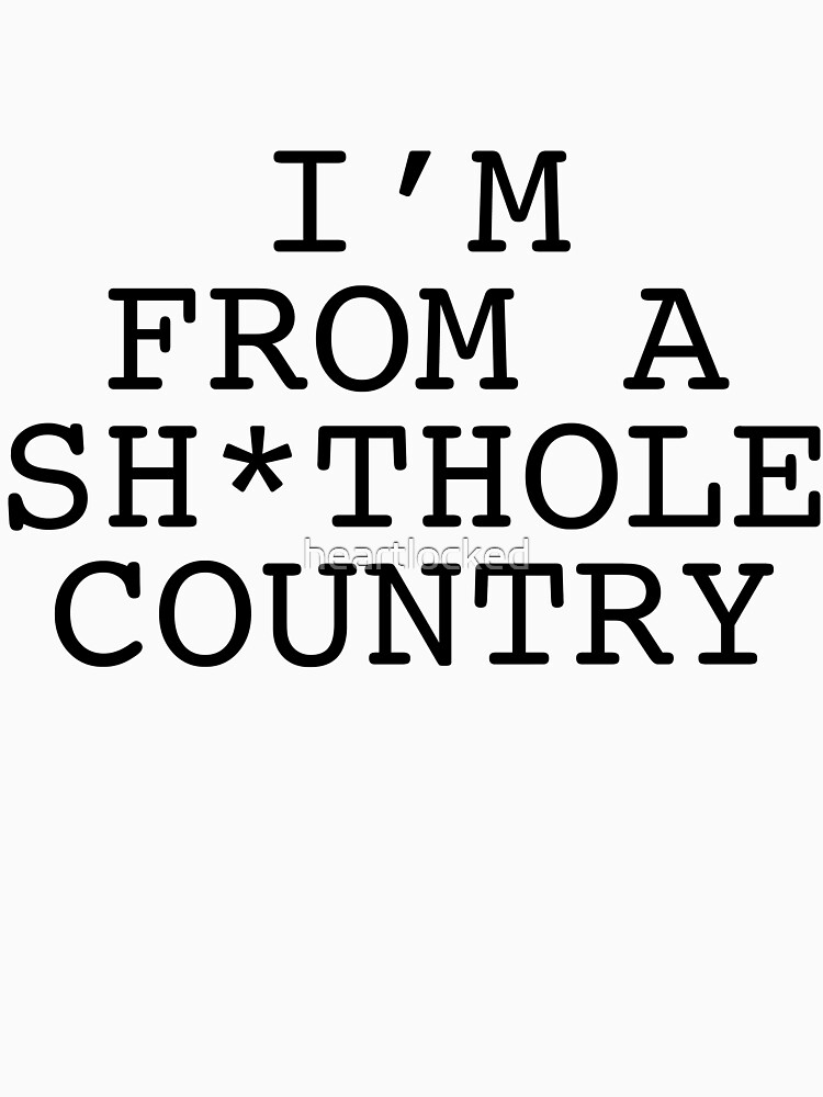 I'm From A Sh*thole Country by heartlocked