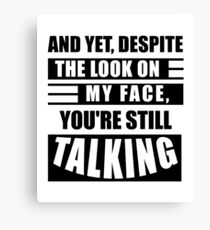 Yet Despite The Look On My Face You Are Still Talking Canvas Print