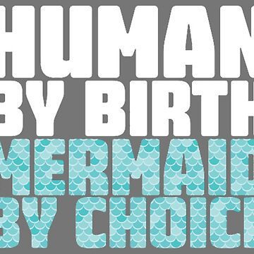 Human by Birth Mermaid by Choice by magicbyalexis