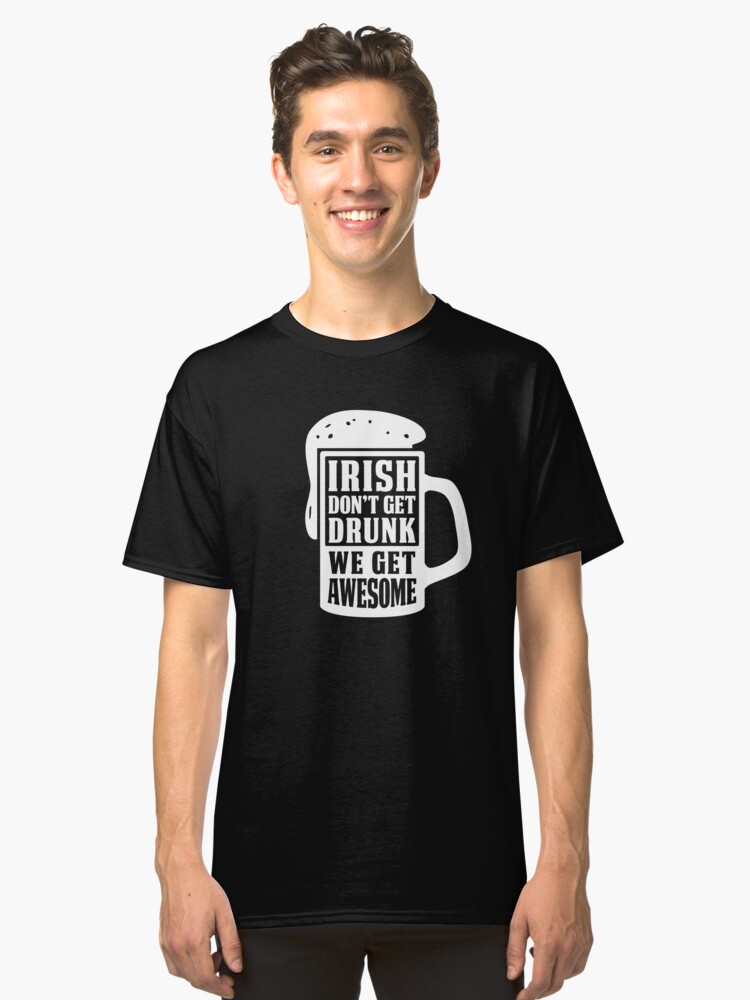 Irish Don't Get Drunk We Get Awesome Funny Irish Apparel Shirts & Gifts  Classic T-Shirt Front
