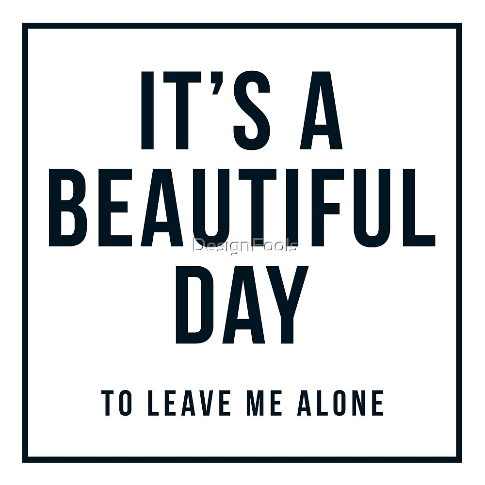 It's A Beautiful Day To Leave Me Alone by DesignFools
