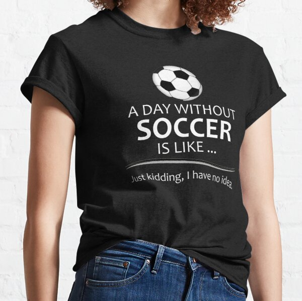 Soccer Player Gifts for Football & Futbol Lovers & Coach - A Day Without Soccer is Like Funny Gift Ideas for Soccer Players & Coaches Who Play Classic T-Shirt