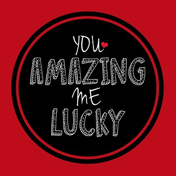 You Amazing Me Lucky by LythiumArt